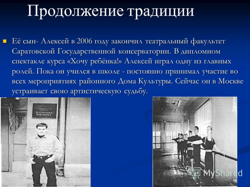Её сын- Алексей в 2006 году закончил театральный факультет Саратовской Государственной консерватории. В дипломном спектакле курса «Хочу ребёнка!» Алексей играл одну из главных ролей. Пока он учился в школе - постоянно принимал участие во всех меропри