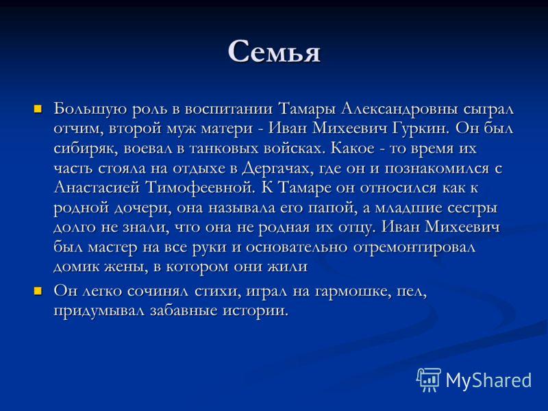 Семья Большую роль в воспитании Тамары Александровны сыграл отчим, второй муж матери - Иван Михеевич Гуркин. Он был сибиряк, воевал в танковых войсках. Какое - то время их часть стояла на отдыхе в Дергачах, где он и познакомился с Анастасией Тимофеев