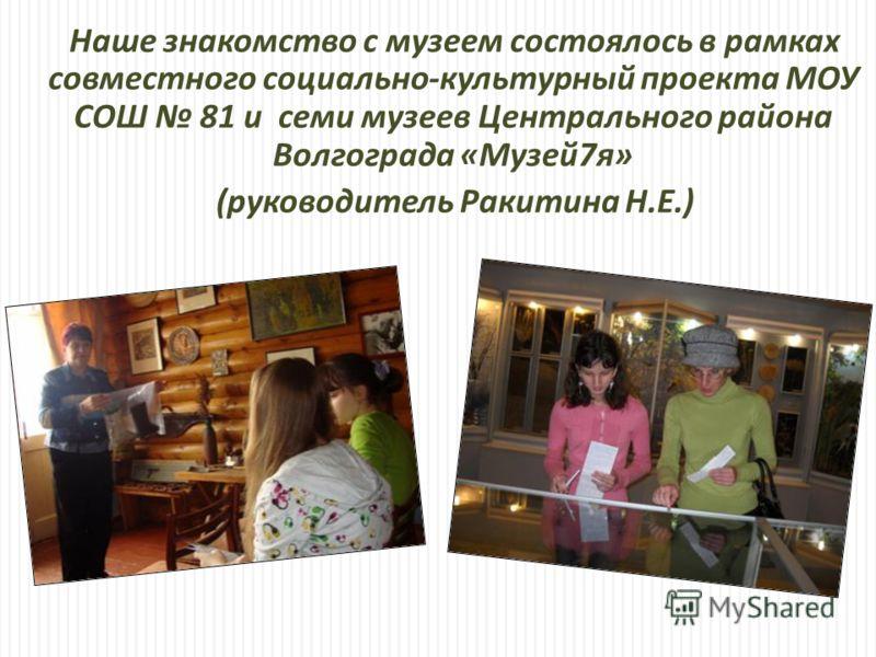 Наше знакомство с музеем состоялось в рамках совместного социально - культурный проекта МОУ СОШ 81 и семи музеев Центрального района Волгограда « Музей 7 я » ( руководитель Ракитина Н. Е.)