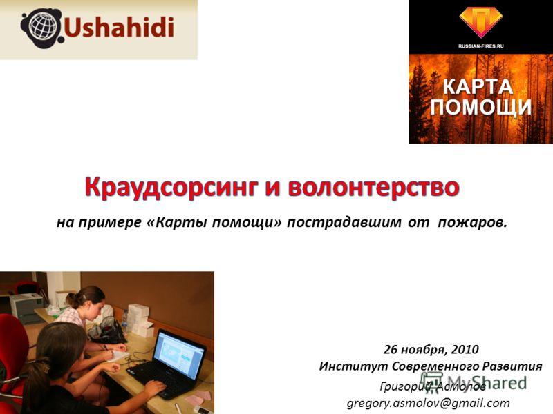 Григорий Асмолов gregory.asmolov@gmail.com на примере «Карты помощи» пострадавшим от пожаров. 26 ноября, 2010 Институт Современного Развития