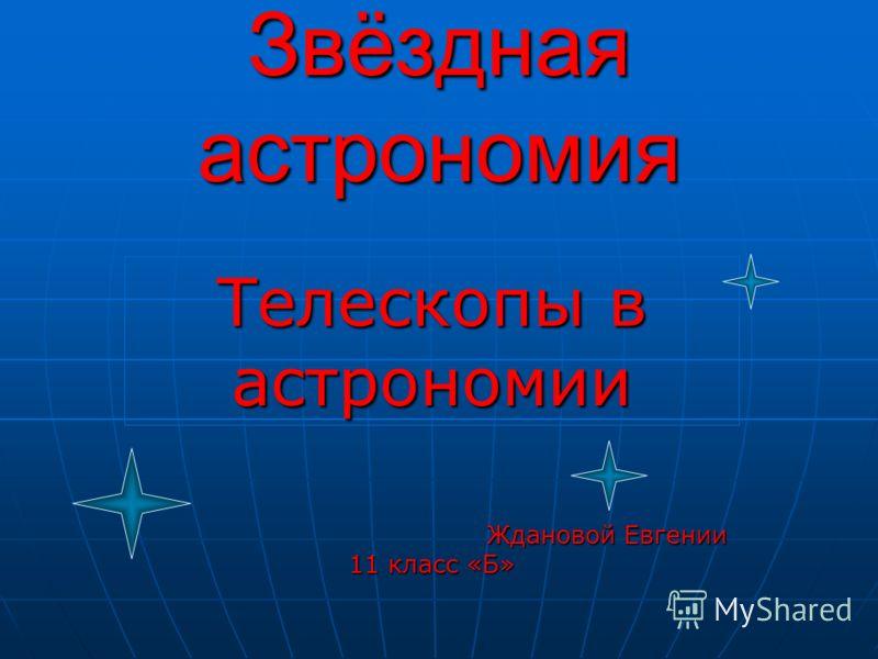 Звёздная астрономия Телескопы в астрономии Ждановой Евгении 11 класс «Б» Ждановой Евгении 11 класс «Б»