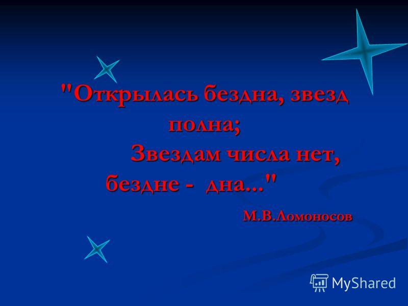 Открылась бездна, звезд полна; Звездам числа нет, бездне - дна... М.В.Ломоносов