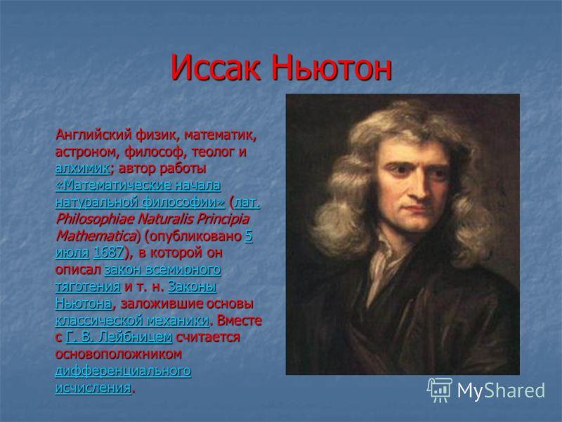 Иссак Ньютон Английский физик, математик, астроном, философ, теолог и алхимик; автор работы «Математические начала натуральной философии» (лат. Philosophiae Naturalis Principia Mathematica) (опубликовано 5 июля 1687), в которой он описал закон всемир