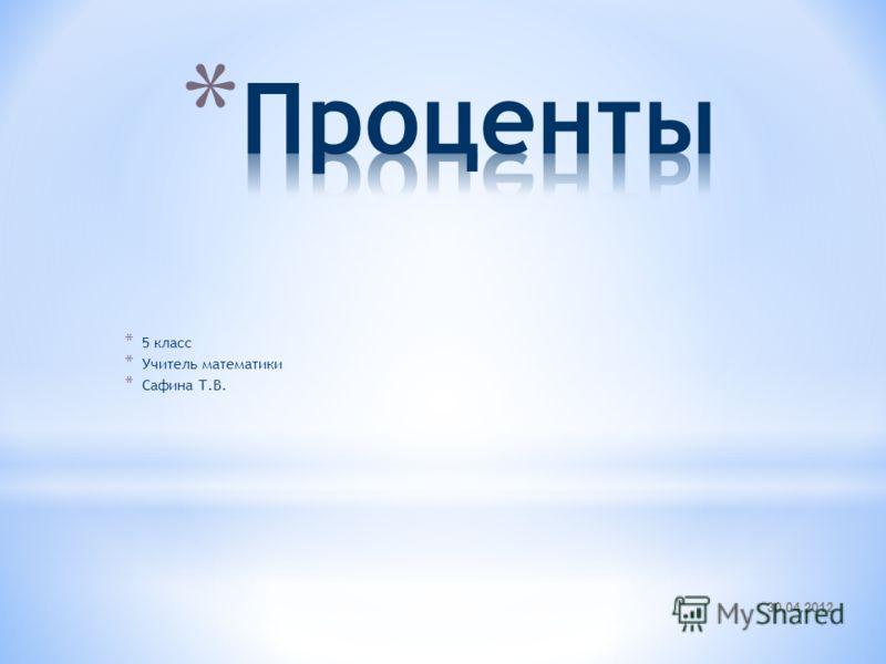 30.04.2012 * 5 класс * Учитель математики * Сафина Т.В.