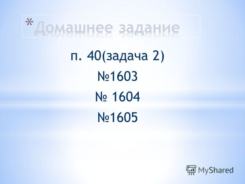 п. 40(задача 2) 1603 1604 1605