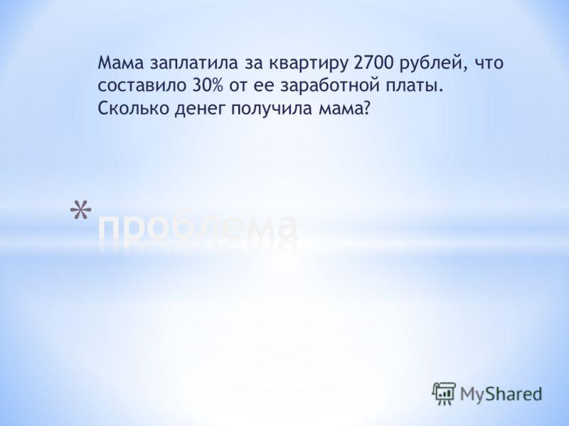 Мама заплатила за квартиру 2700 рублей, что составило 30% от ее заработной платы. Сколько денег получила мама?