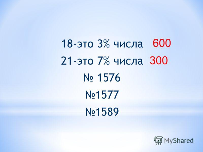 18-это 3% числа 21-это 7% числа 1576 1577 1589 600 300