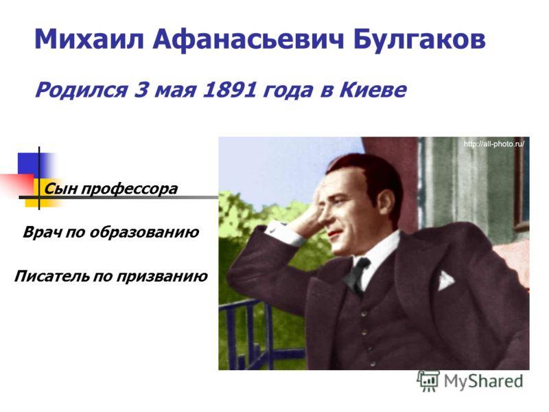 Михаил Афанасьевич Булгаков Родился 3 мая 1891 года в Киеве Сын профессора Врач по образованию Писатель по призванию