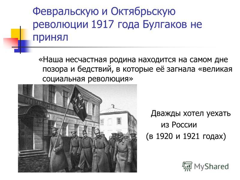 Февральскую и Октябрьскую революции 1917 года Булгаков не принял «Наша несчастная родина находится на самом дне позора и бедствий, в которые её загнала «великая социальная революция» Дважды хотел уехать из России (в 1920 и 1921 годах)