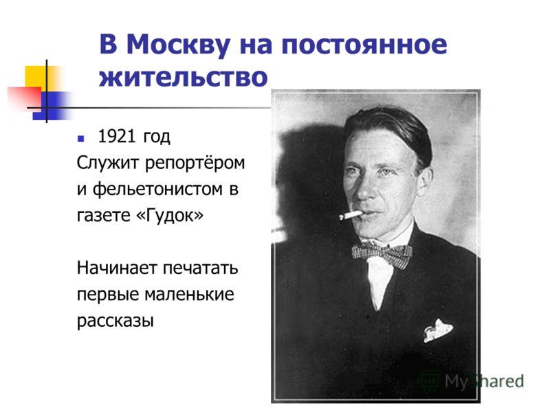 В Москву на постоянное жительство 1921 год Служит репортёром и фельетонистом в газете «Гудок» Начинает печатать первые маленькие рассказы