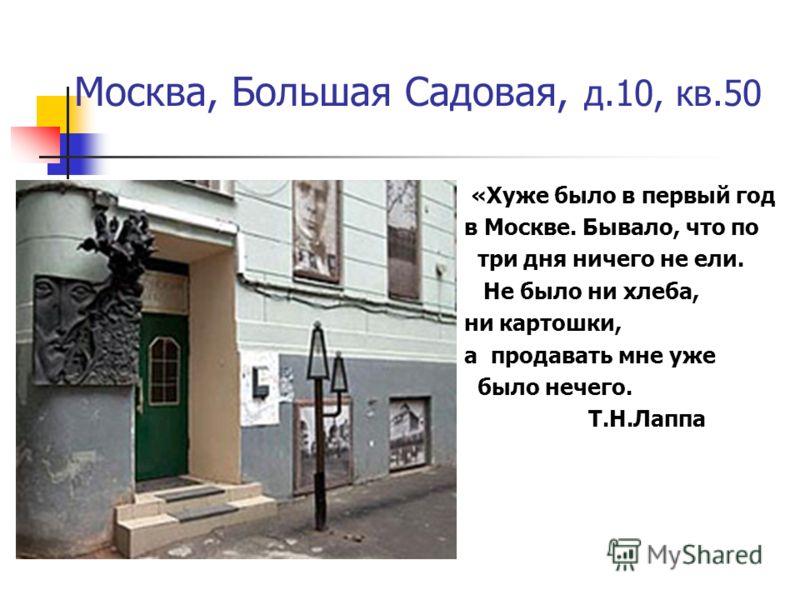 Москва, Большая Садовая, д.10, кв.50 «Хуже было в первый год в Москве. Бывало, что по три дня ничего не ели. Не было ни хлеба, ни картошки, а продавать мне уже было нечего. Т.Н.Лаппа