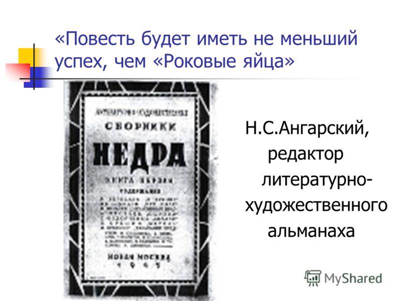 «Повесть будет иметь не меньший успех, чем «Роковые яйца» Н.С.Ангарский, редактор литературно- художественного альманаха