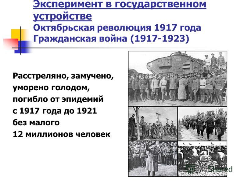 Эксперимент в государственном устройстве Октябрьская революция 1917 года Гражданская война (1917-1923) Расстреляно, замучено, уморено голодом, погибло от эпидемий с 1917 года до 1921 без малого 12 миллионов человек