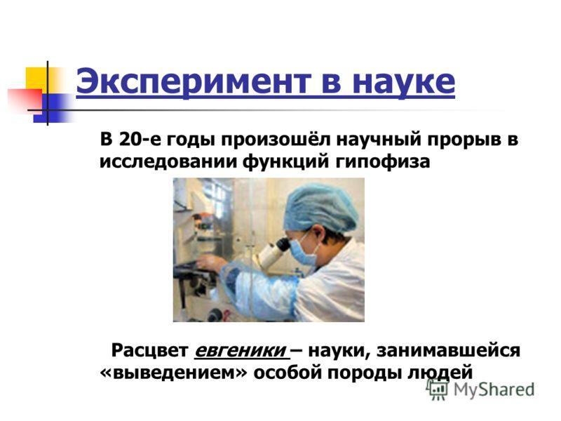 Эксперимент в науке В 20-е годы произошёл научный прорыв в исследовании функций гипофиза Расцвет евгеники – науки, занимавшейся «выведением» особой породы людей