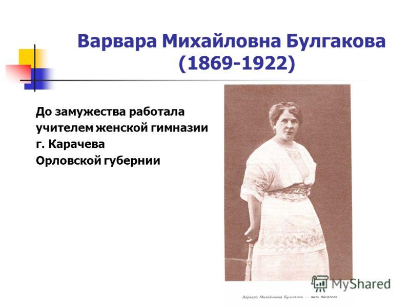 Варвара Михайловна Булгакова (1869-1922) До замужества работала учителем женской гимназии г. Карачева Орловской губернии