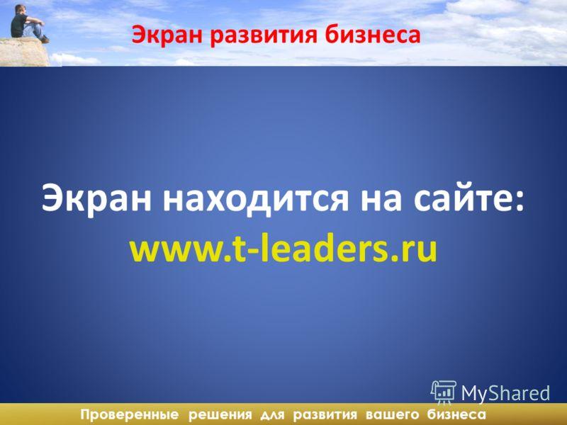 Проверенные решения для развития вашего бизнеса Экран развития бизнеса Экран находится на сайте: www.t-leaders.ru