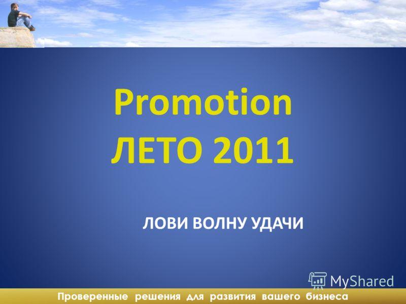 Проверенные решения для развития вашего бизнеса Promotion ЛЕТО 2011 ЛОВИ ВОЛНУ УДАЧИ