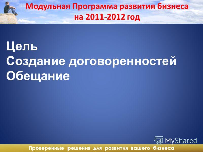 Проверенные решения для развития вашего бизнеса Цель Создание договоренностей Обещание Модульная Программа развития бизнеса на 2011-2012 год