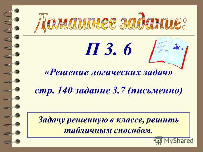 П 3. 6 «Решение логических задач» стр. 140 задание 3.7 (письменно) Задачу решенную в классе, решить табличным способом.