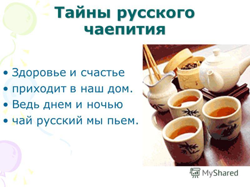 Тайны русского чаепития Здоровье и счастье приходит в наш дом. Ведь днем и ночью чай русский мы пьем.
