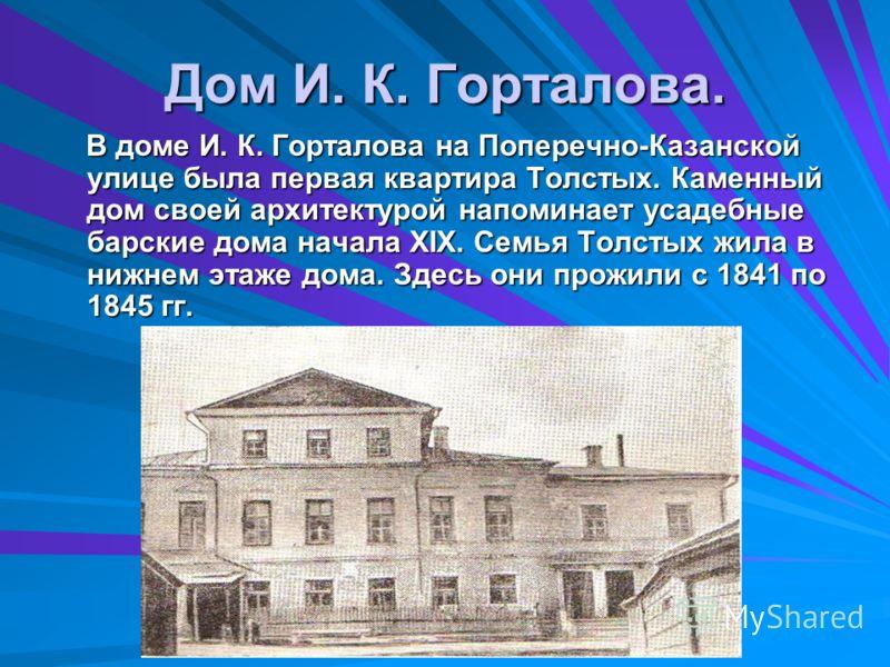 Дом И. К. Горталова. В доме И. К. Горталова на Поперечно-Казанской улице была первая квартира Толстых. Каменный дом своей архитектурой напоминает усадебные барские дома начала XIX. Семья Толстых жила в нижнем этаже дома. Здесь они прожили с 1841 по 1