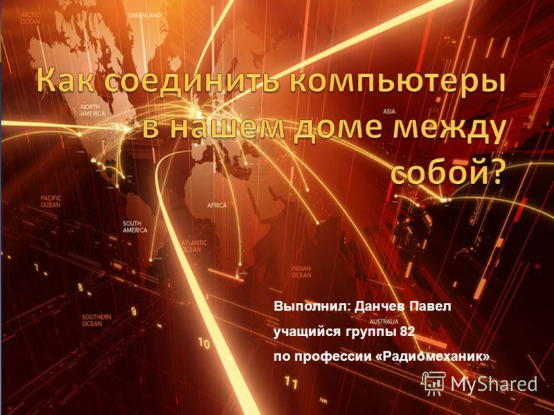 Выполнил: Данчев Павел учащийся группы 82 по профессии «Радиомеханик»