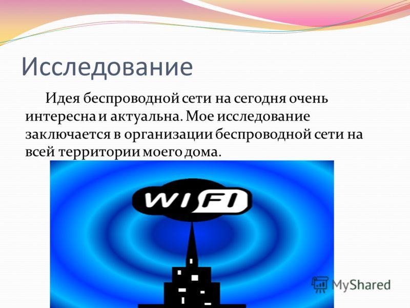 Исследование Идея беспроводной сети на сегодня очень интересна и актуальна. Мое исследование заключается в организации беспроводной сети на всей территории моего дома.