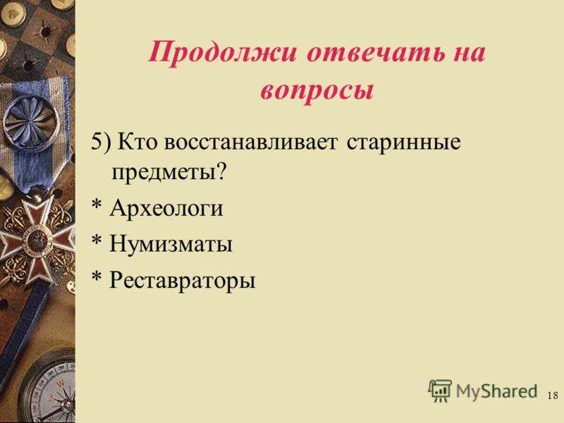 18 Продолжи отвечать на вопросы 5) Кто восстанавливает старинные предметы? * Археологи * Нумизматы * Реставраторы