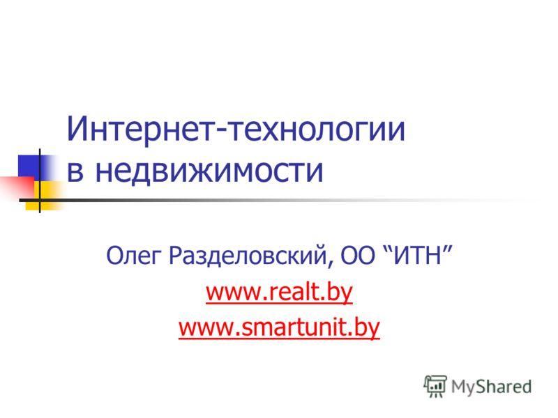 Интернет-технологии в недвижимости Олег Разделовский, ОО ИТН www.realt.by www.smartunit.by