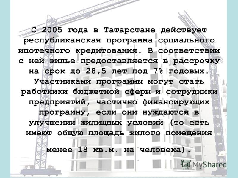 С 2005 года в Татарстане действует республиканская программа социального ипотечного кредитования. В соответствии с ней жилье предоставляется в рассрочку на срок до 28,5 лет под 7% годовых. Участниками программы могут стать работники бюджетной сферы и