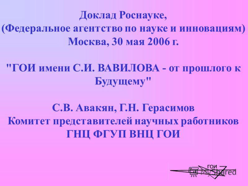 Доклад Роснауке, (Федеральное агентство по науке и инновациям) Москва, 30 мая 2006 г. ГОИ имени С.И. ВАВИЛОВА - от прошлого к Будущему С.В. Авакян, Г.Н. Герасимов Комитет представителей научных работников ГНЦ ФГУП ВНЦ ГОИ