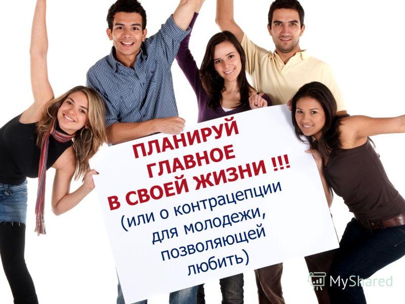 ПЛАНИРУЙ ГЛАВНОЕ В СВОЕЙ ЖИЗНИ !!! (или о контрацепции для молодежи, позволяющей любить)