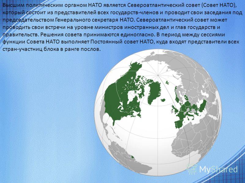 Высшим политическим органом НАТО является Североатлантический совет (Совет НАТО), который состоит из представителей всех государств-членов и проводит свои заседания под председательством Генерального секретаря НАТО. Североатлантический совет может пр