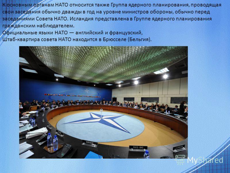 К основным органам НАТО относится также Группа ядерного планирования, проводящая свои заседания обычно дважды в год на уровне министров обороны, обычно перед заседаниями Совета НАТО. Исландия представлена в Группе ядерного планирования гражданским на