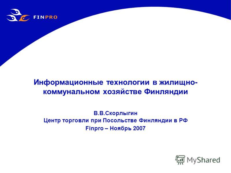 Информационные технологии в жилищно- коммунальном хозяйстве Финляндии В.В.Скорлыгин Центр торговли при Посольстве Финляндии в РФ Finpro – Ноябрь 2007