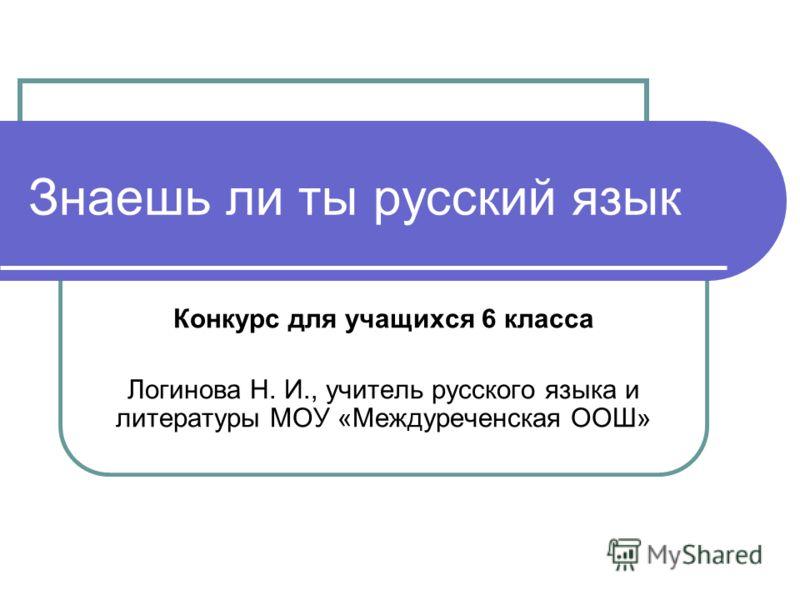 Знаешь ли ты русский язык Конкурс для учащихся 6 класса Логинова Н. И., учитель русского языка и литературы МОУ «Междуреченская ООШ»