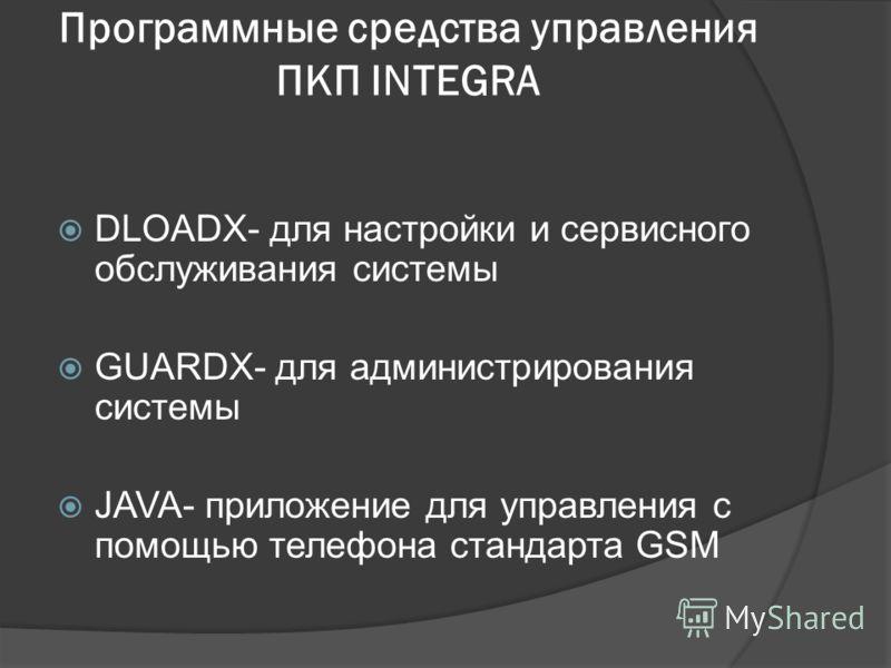 Программные средства управления ПКП INTEGRA DLOADX- для настройки и сервисного обслуживания системы GUARDX- для администрирования системы JAVA- приложение для управления с помощью телефона стандарта GSM