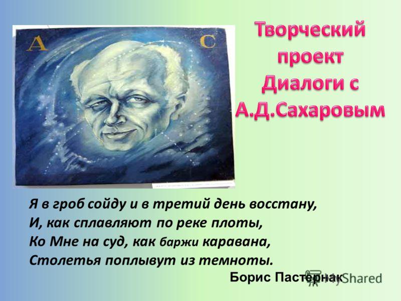 Я в гроб сойду и в третий день восстану, И, как сплавляют по реке плоты, Ко Мне на суд, как баржи каравана, Столетья поплывут из темноты. Борис Пастернак
