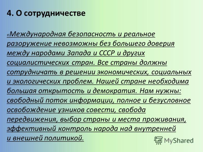 4. О сотрудничестве « Международная безопасность и реальное разоружение невозможны без большего доверия между народами Запада и СССР и других социалистических стран. Все страны должны сотрудничать в решении экономических, социальных и экологических п