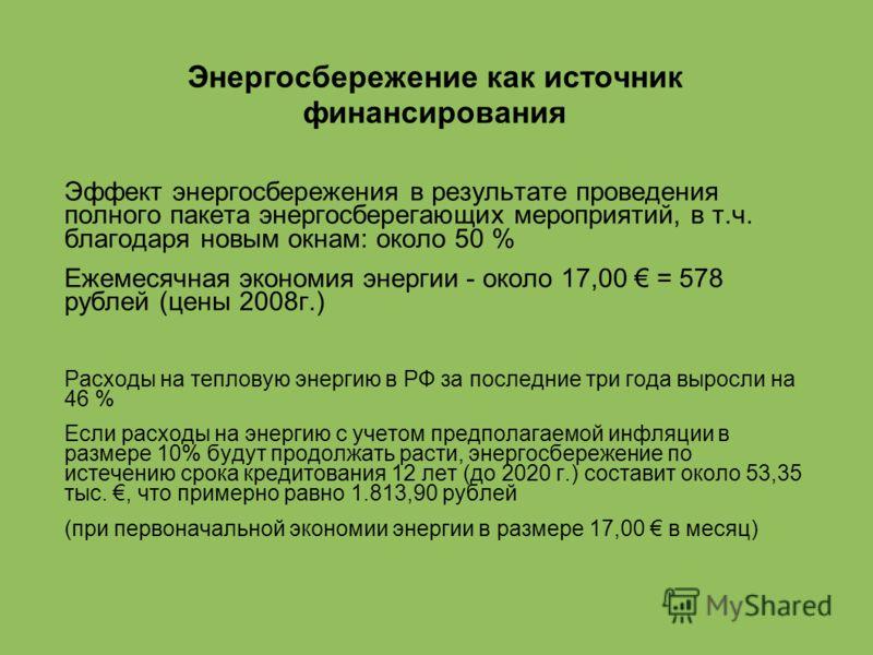 Энергосбережение как источник финансирования Эффект энергосбережения в результате проведения полного пакета энергосберегающих мероприятий, в т.ч. благодаря новым окнам: около 50 % Ежемесячная экономия энергии - около 17,00 = 578 рублей (цены 2008г.)