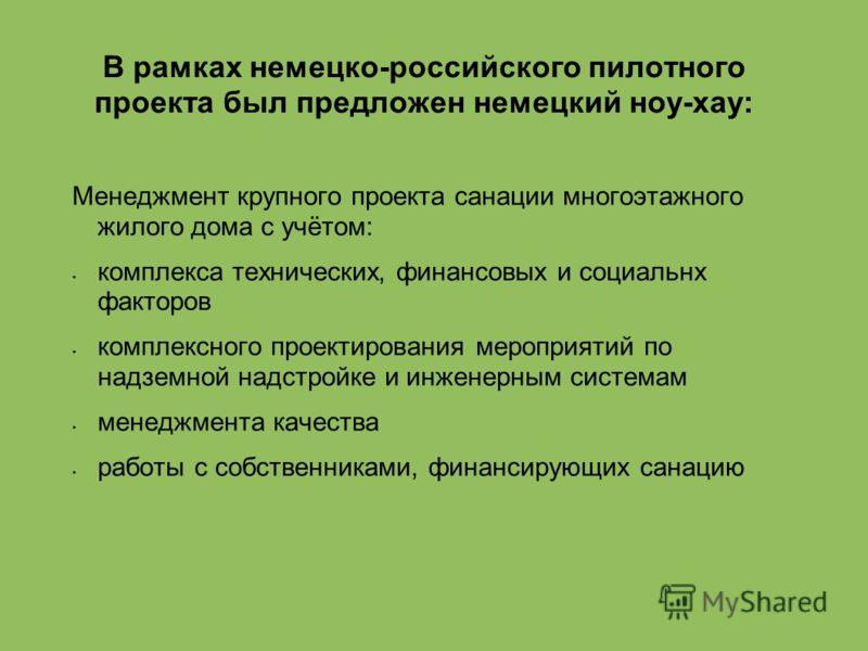 В рамках немецко-российского пилотного проекта был предложен немецкий ноу-хау: Менеджмент крупного проекта санации многоэтажного жилого дома с учётом: комплекса технических, финансовых и социальнх факторов комплексного проектирования мероприятий по н
