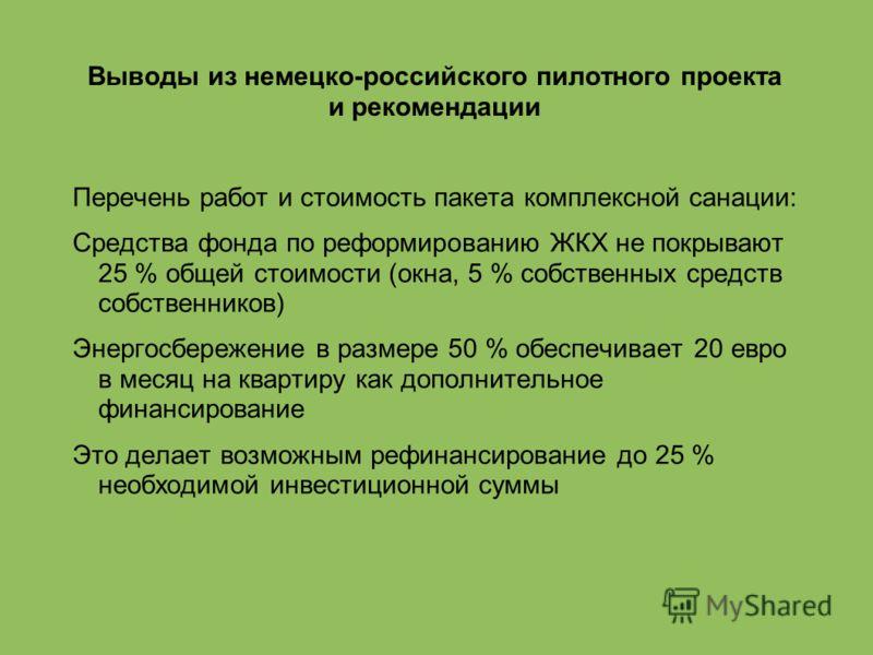 Выводы из немецко-российского пилотного проекта и рекомендации Перечень работ и стоимость пакета комплексной санации: Средства фонда по реформированию ЖКХ не покрывают 25 % общей стоимости (окна, 5 % собственных средств собственников) Энергосбережени