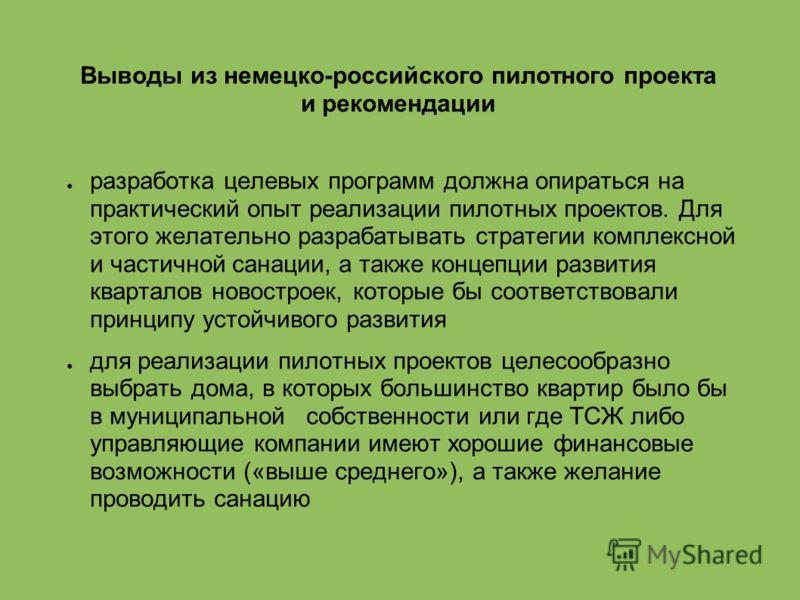 Выводы из немецко-российского пилотного проекта и рекомендации разработка целевых программ должна опираться на практический опыт реализации пилотных проектов. Для этого желательно разрабатывать стратегии комплексной и частичной санации, а также конце