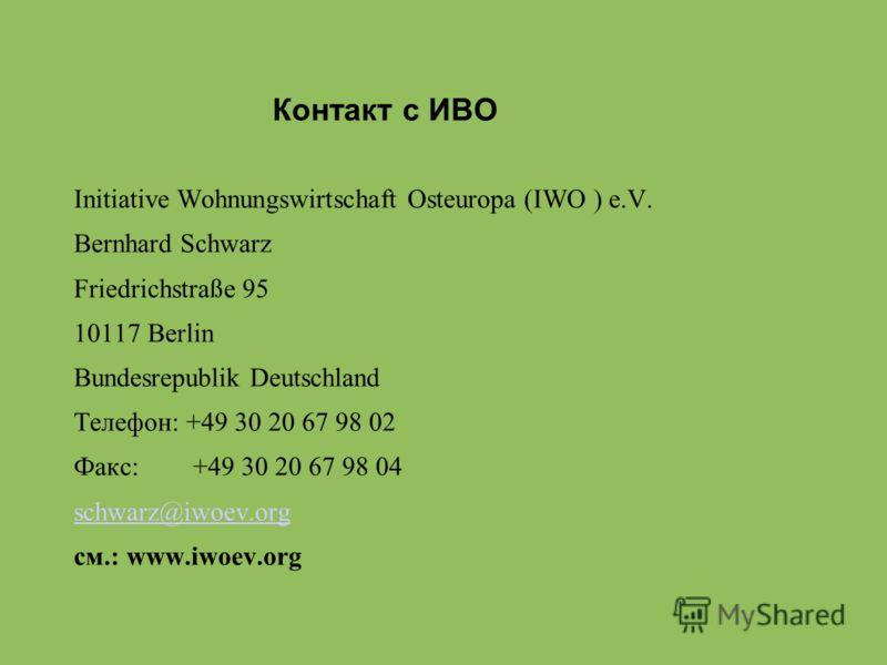 Контакт с ИВО Initiative Wohnungswirtschaft Osteuropa (IWO ) e.V. Bernhard Schwarz Friedrichstraße 95 10117 Berlin Bundesrepublik Deutschland Телефон: +49 30 20 67 98 02 Факс: +49 30 20 67 98 04 schwarz@iwoev.org cм.: www.iwoev.org