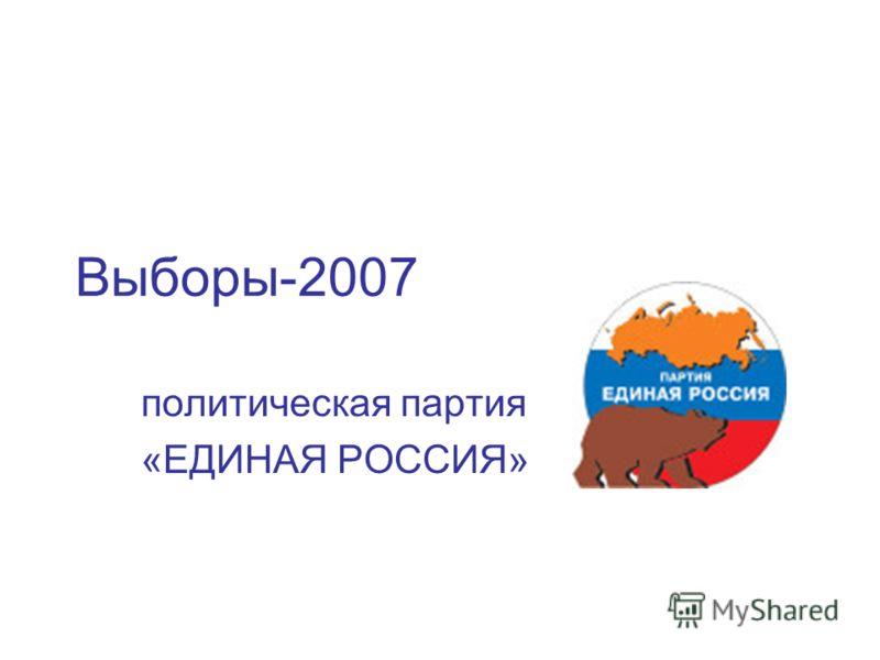 Выборы-2007 политическая партия «ЕДИНАЯ РОССИЯ»