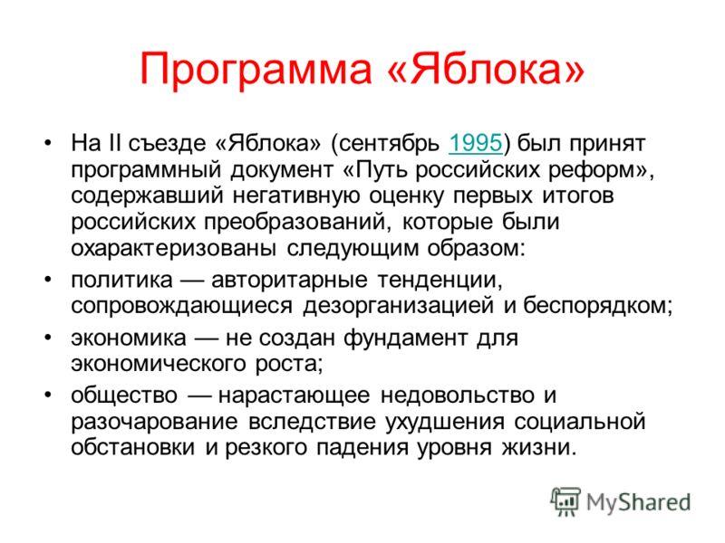 Программа «Яблока» На II съезде «Яблока» (сентябрь 1995) был принят программный документ «Путь российских реформ», содержавший негативную оценку первых итогов российских преобразований, которые были охарактеризованы следующим образом:1995 политика ав