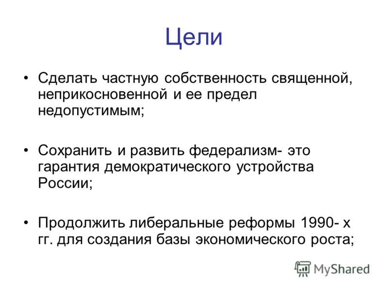 Цели Сделать частную собственность священной, неприкосновенной и ее предел недопустимым; Сохранить и развить федерализм- это гарантия демократического устройства России; Продолжить либеральные реформы 1990- х гг. для создания базы экономического рост