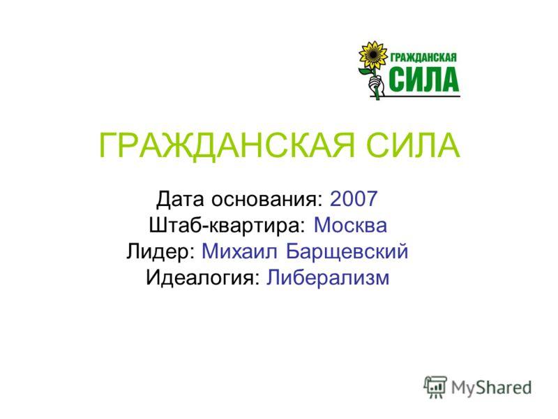 ГРАЖДАНСКАЯ СИЛА Дата основания: 2007 Штаб-квартира: Москва Лидер: Михаил Барщевский Идеалогия: Либерализм