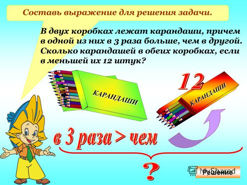 Составь выражение для решения задачи. В двух коробках лежат карандаши, причем в одной из них в 3 раза больше, чем в другой. Сколько карандашей в обеих коробках, если в меньшей их 12 штук? КАРАНДАШИ КАРАНДАШИ КАРАНДАШИ КАРАНДАШИ Решение