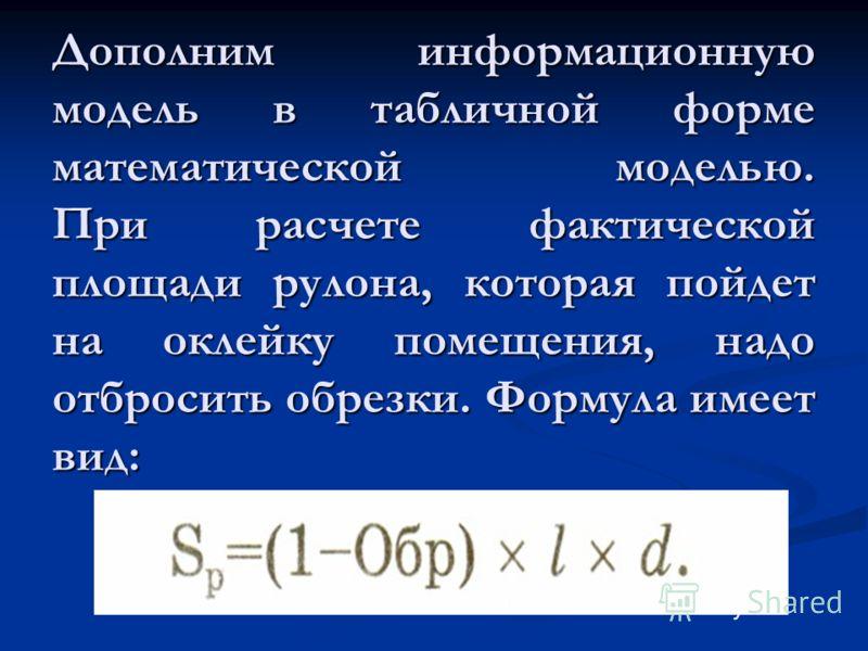 Дополним информационную модель в табличной форме математической моделью. При расчете фактической площади рулона, которая пойдет на оклейку помещения, надо отбросить обрезки. Формула имеет вид:
